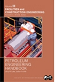 Petroleum Engineering Handbook, Volume III: Facilities and Construction Engineering